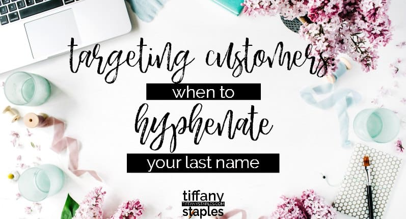 When to Hyphenate Your Last Name When Targeting Customers by Business Consultant Tiffany Staples